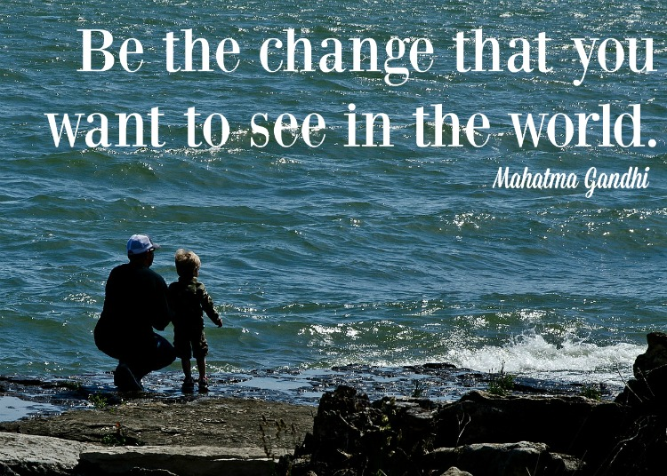 """""""Be the change that you want to see in the world."""" Mahatma Gandhi"""