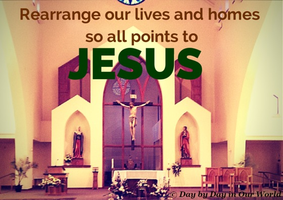 Rearrange Our Lives and Homes so all points to Jesus